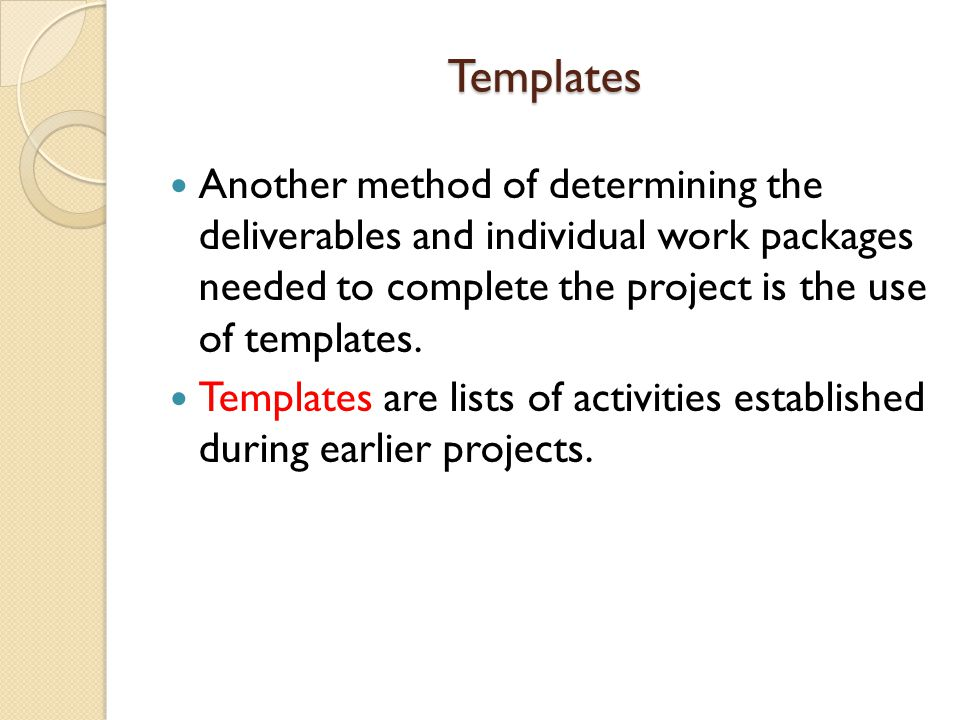 Templates Another method of determining the deliverables and individual work packages needed to complete the project is the use of templates.