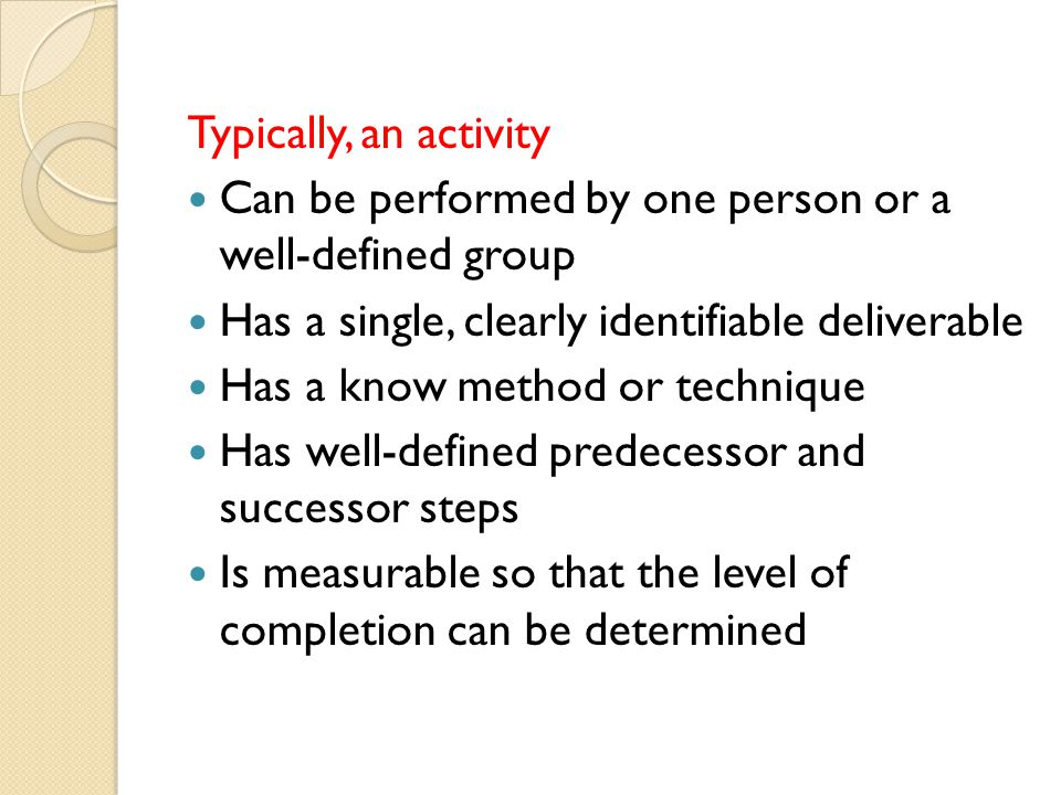 Typically, an activity Can be performed by one person or a well-defined group. Has a single, clearly identifiable deliverable.