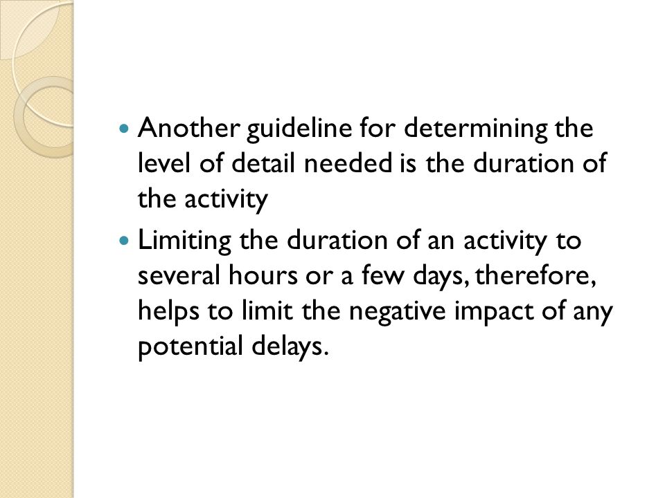 Another guideline for determining the level of detail needed is the duration of the activity