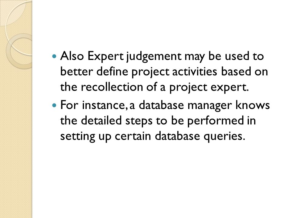 Also Expert judgement may be used to better define project activities based on the recollection of a project expert.