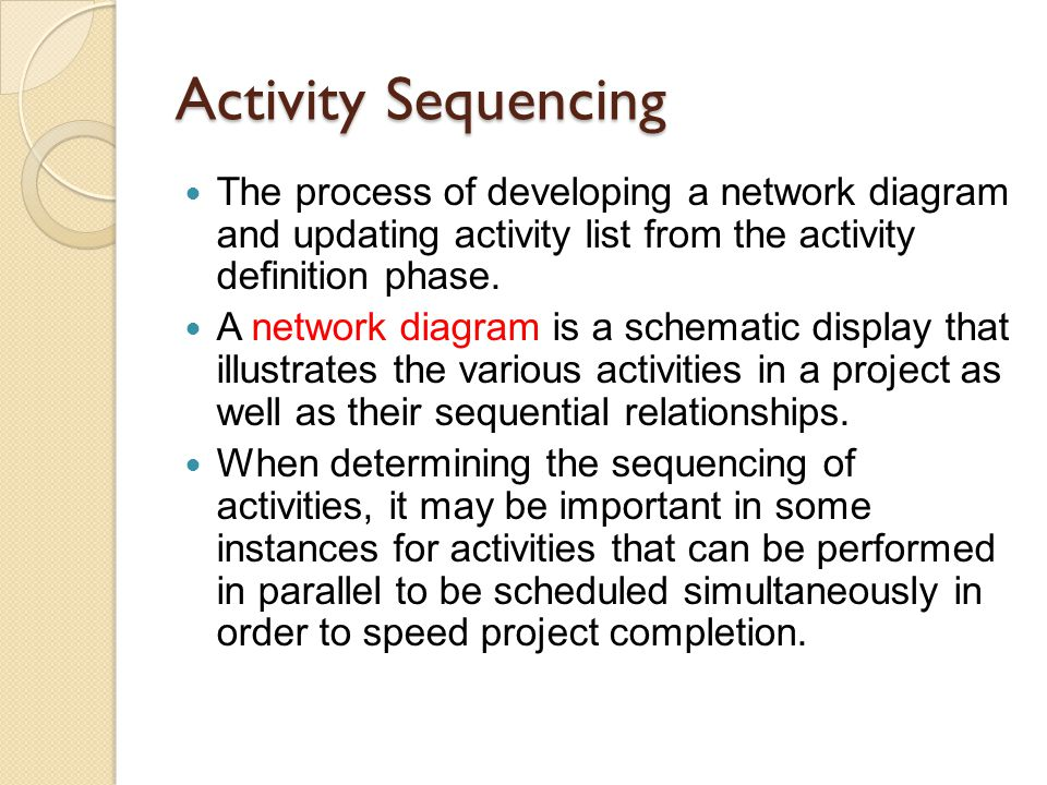Activity Sequencing The process of developing a network diagram and updating activity list from the activity definition phase.