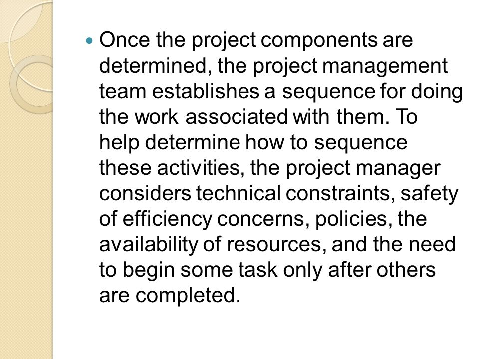 Once the project components are determined, the project management team establishes a sequence for doing the work associated with them.