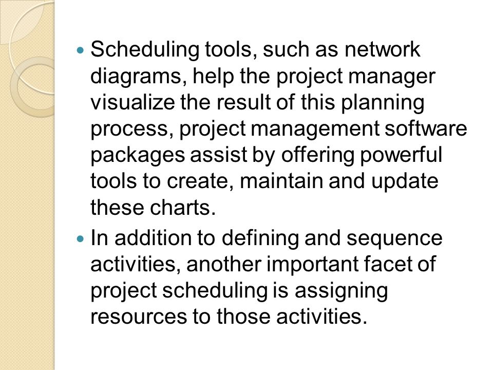Scheduling tools, such as network diagrams, help the project manager visualize the result of this planning process, project management software packages assist by offering powerful tools to create, maintain and update these charts.