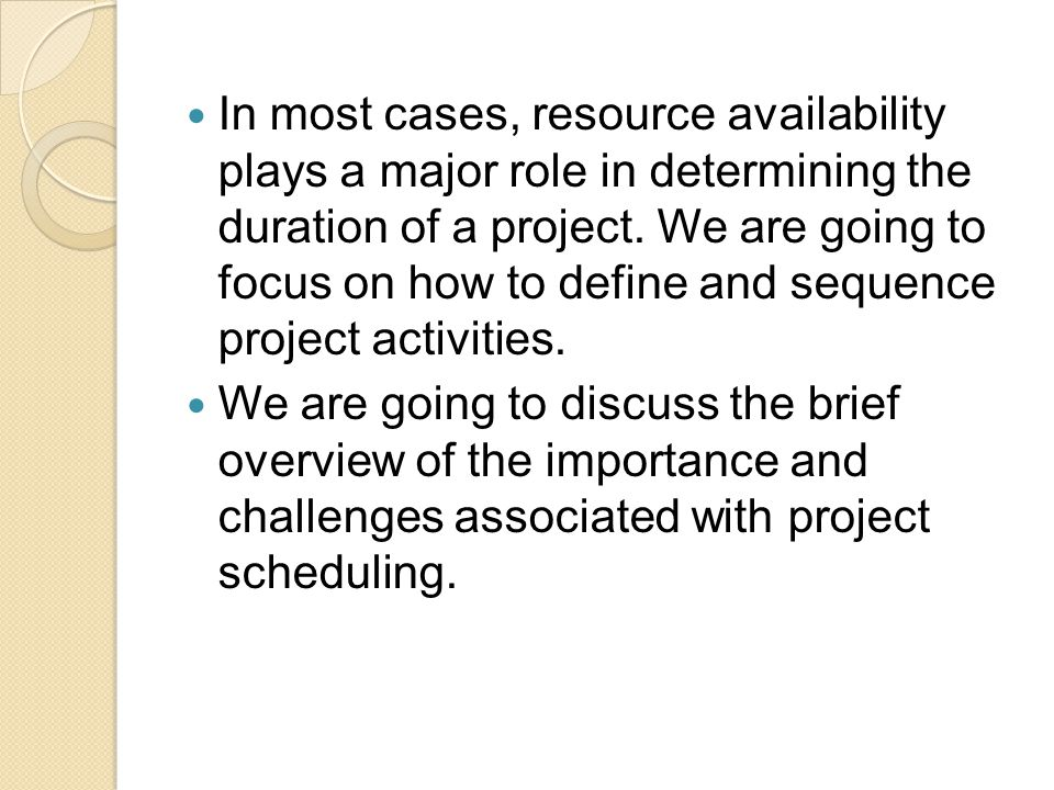 In most cases, resource availability plays a major role in determining the duration of a project. We are going to focus on how to define and sequence project activities.