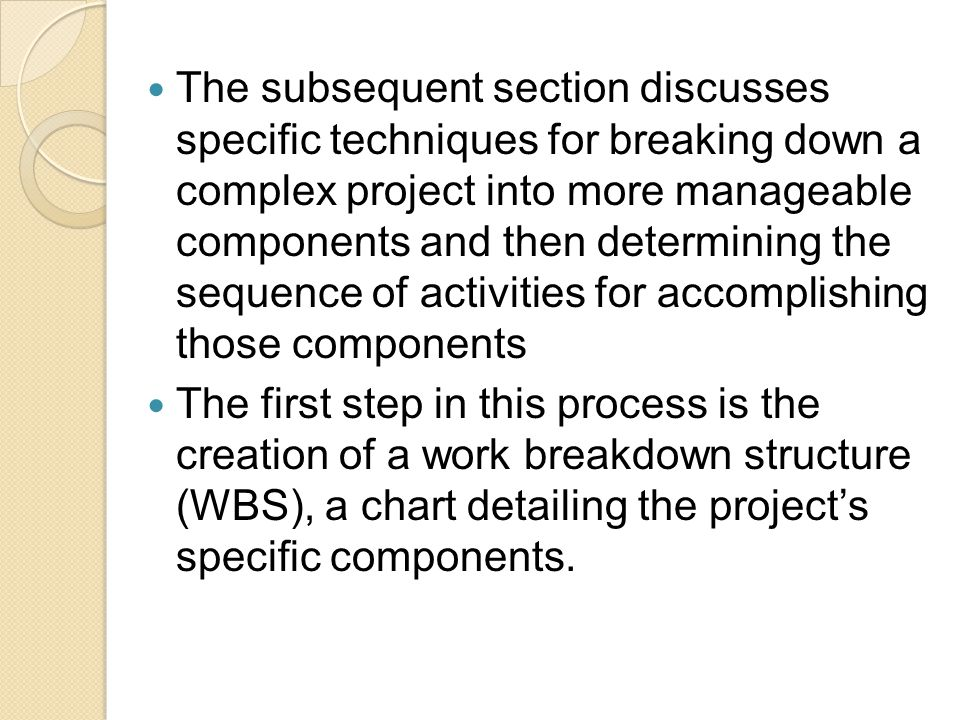 The subsequent section discusses specific techniques for breaking down a complex project into more manageable components and then determining the sequence of activities for accomplishing those components