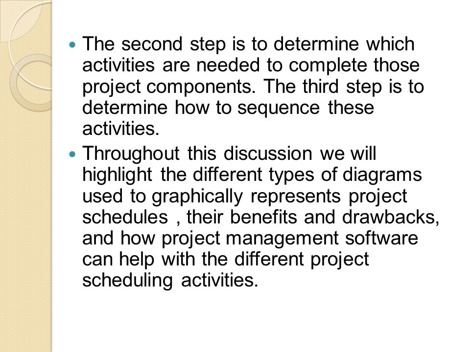 The second step is to determine which activities are needed to complete those project components. The third step is to determine how to sequence these activities.