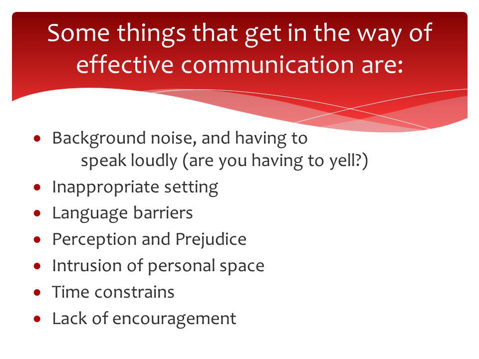Some things that get in the way of effective communication are: