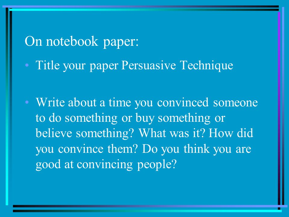 On notebook paper: Title your paper Persuasive Technique