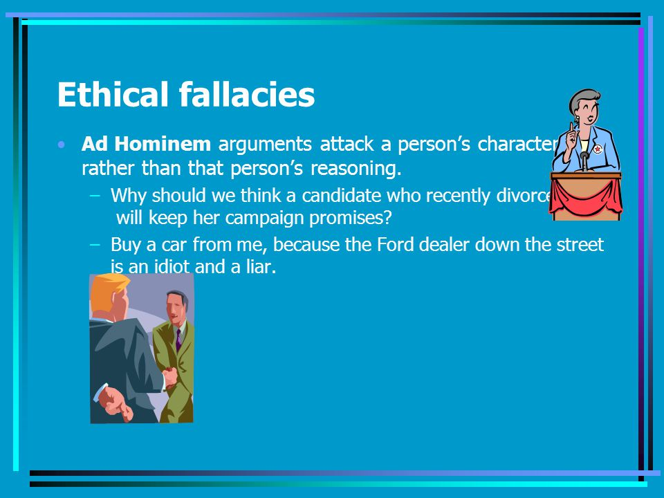 Ethical fallacies Ad Hominem arguments attack a person's character
