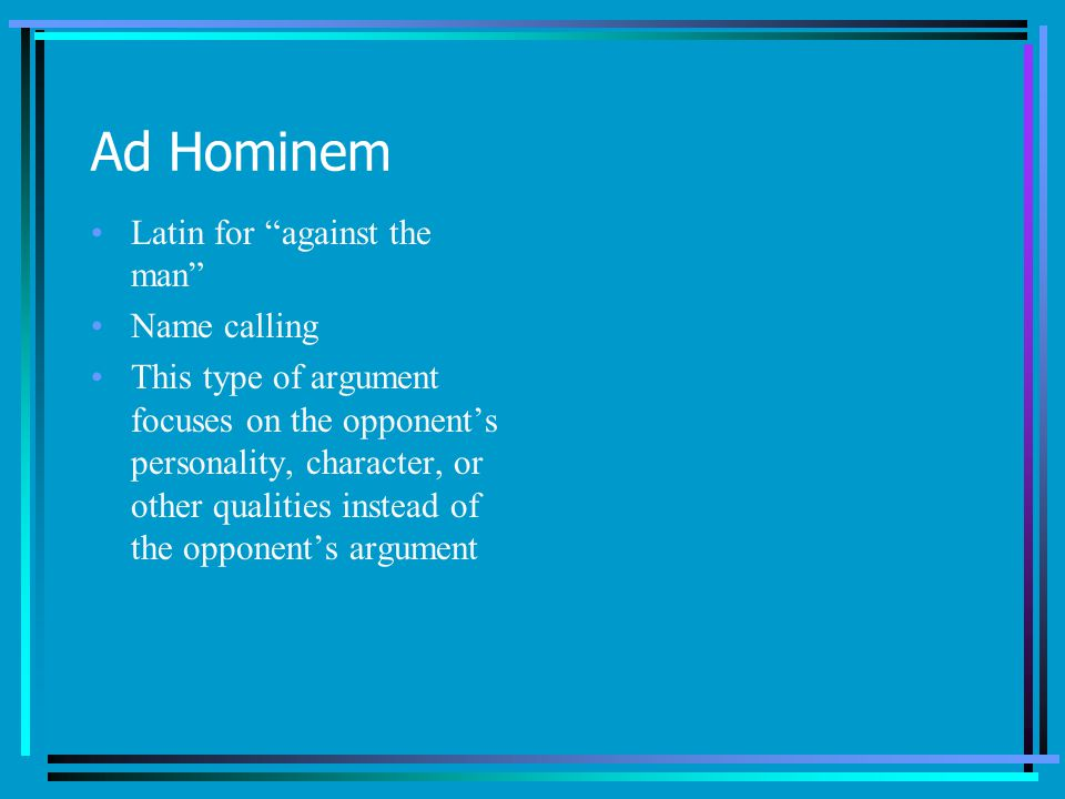Ad Hominem Latin for against the man Name calling