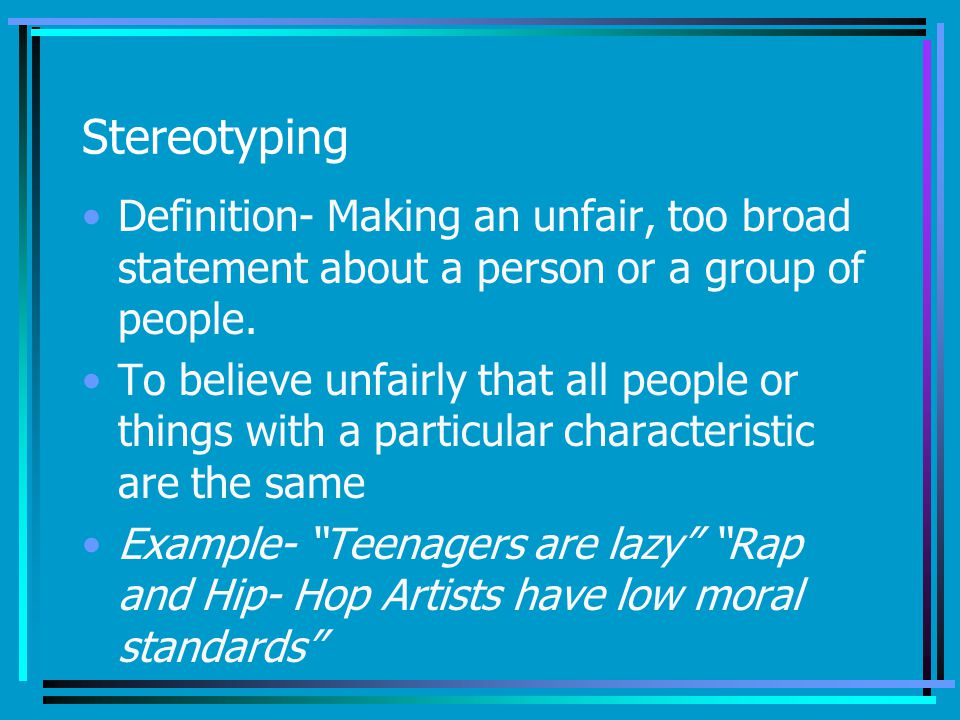 Stereotyping Definition- Making an unfair, too broad statement about a person or a group of people.