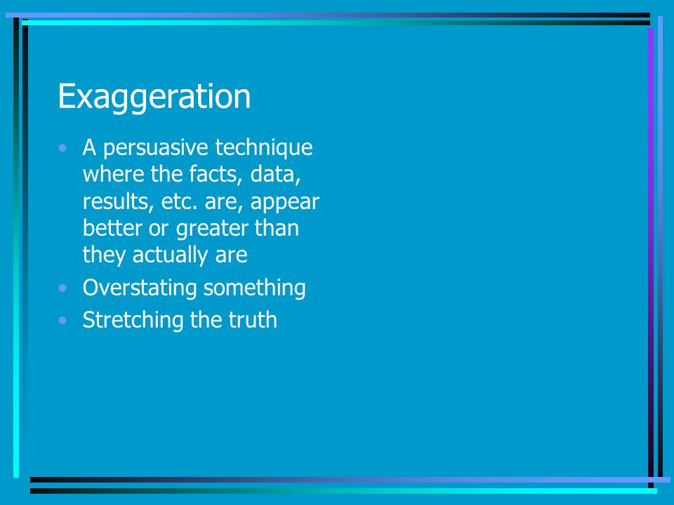 Exaggeration A persuasive technique where the facts, data, results, etc. are, appear better or greater than they actually are.