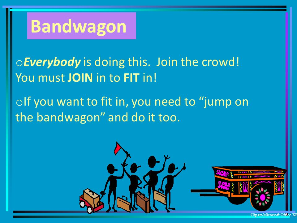Bandwagon Everybody is doing this. Join the crowd! You must JOIN in to FIT in!