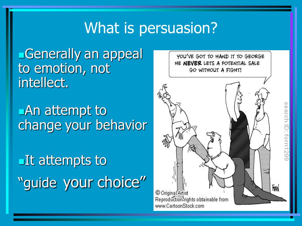 What is persuasion Generally an appeal to emotion, not intellect.