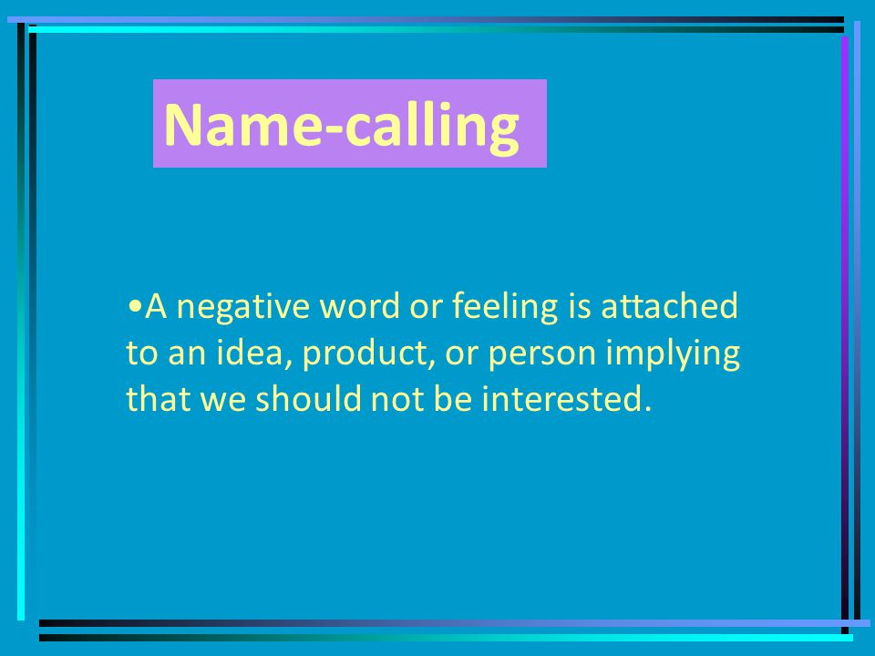 Name-calling A negative word or feeling is attached to an idea, product, or person implying that we should not be interested.