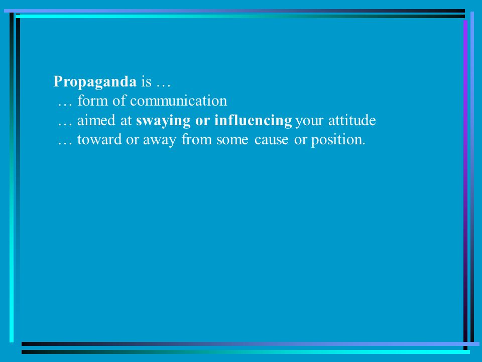 Propaganda is … … form of communication. … aimed at swaying or influencing your attitude.