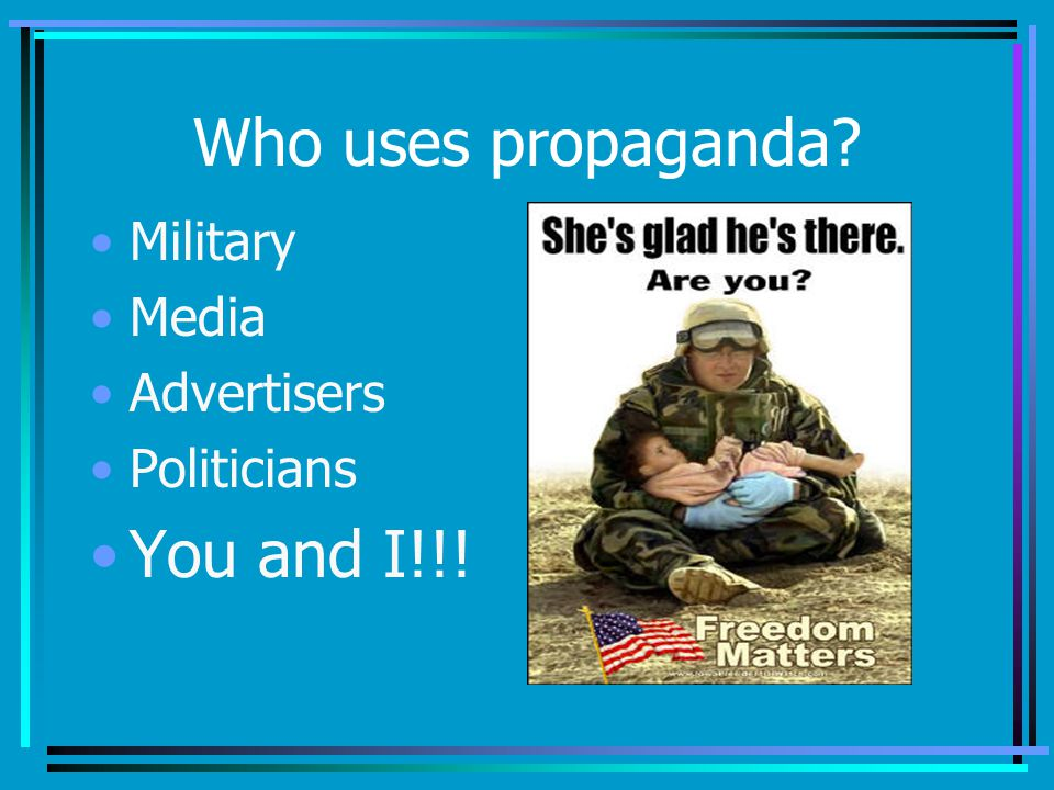 Who uses propaganda You and I!!! Military Media Advertisers