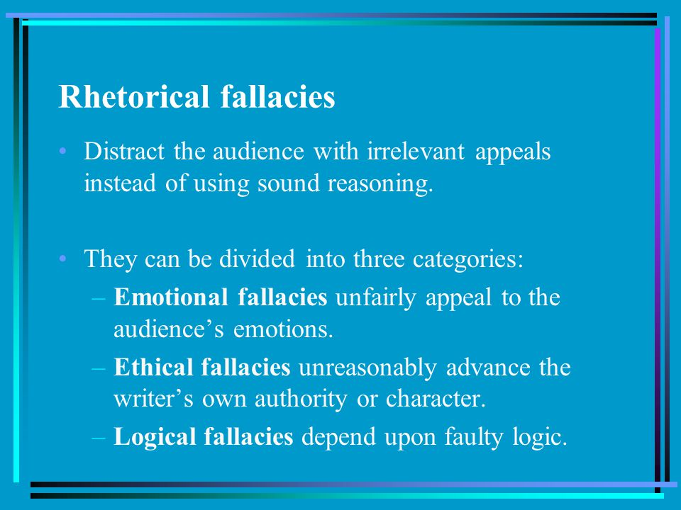 Rhetorical fallacies Distract the audience with irrelevant appeals instead of using sound reasoning.