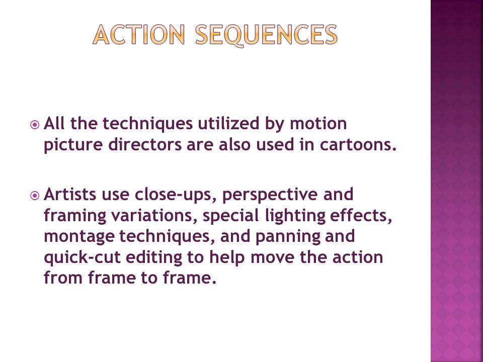 Action Sequences All the techniques utilized by motion picture directors are also used in cartoons.