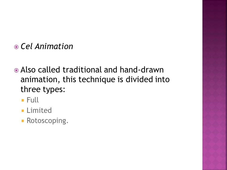 Cel Animation Also called traditional and hand-drawn animation, this technique is divided into three types: