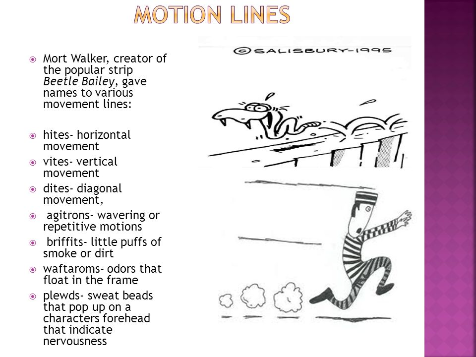 Motion Lines Mort Walker, creator of the popular strip Beetle Bailey, gave names to various movement lines: