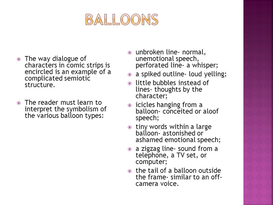 Balloons The way dialogue of characters in comic strips is encircled is an example of a complicated semiotic structure.