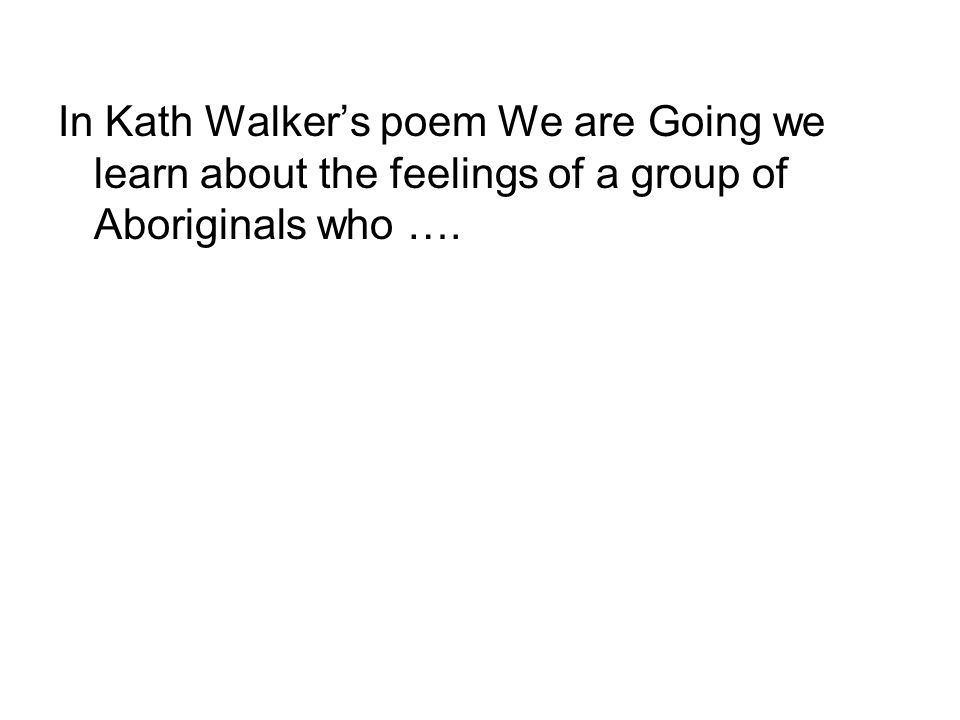 In Kath Walker's poem We are Going we learn about the feelings of a group of Aboriginals who ….