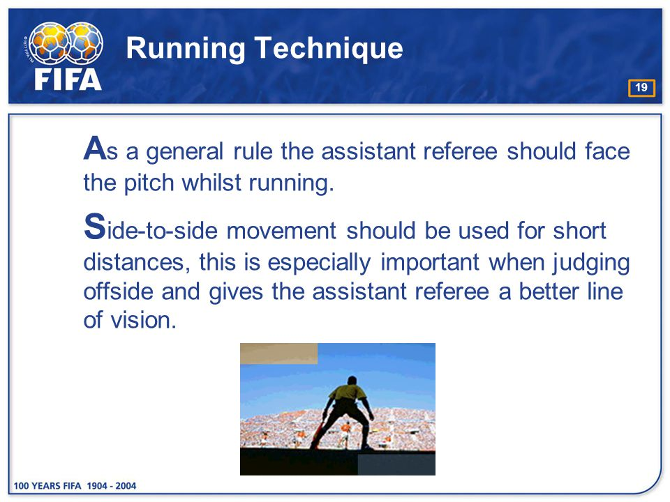 Running Technique As a general rule the assistant referee should face the pitch whilst running.