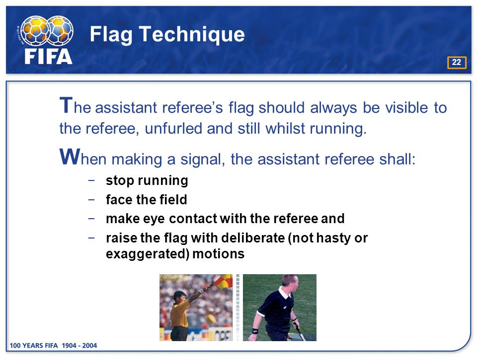 When making a signal, the assistant referee shall: