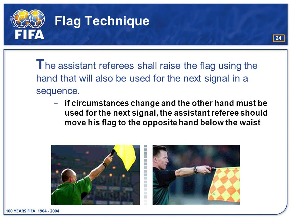 Flag Technique The assistant referees shall raise the flag using the hand that will also be used for the next signal in a sequence.
