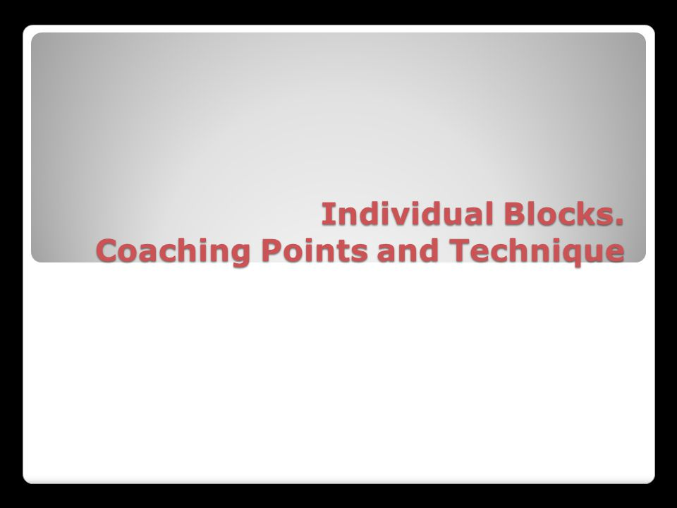 Individual Blocks. Coaching Points and Technique