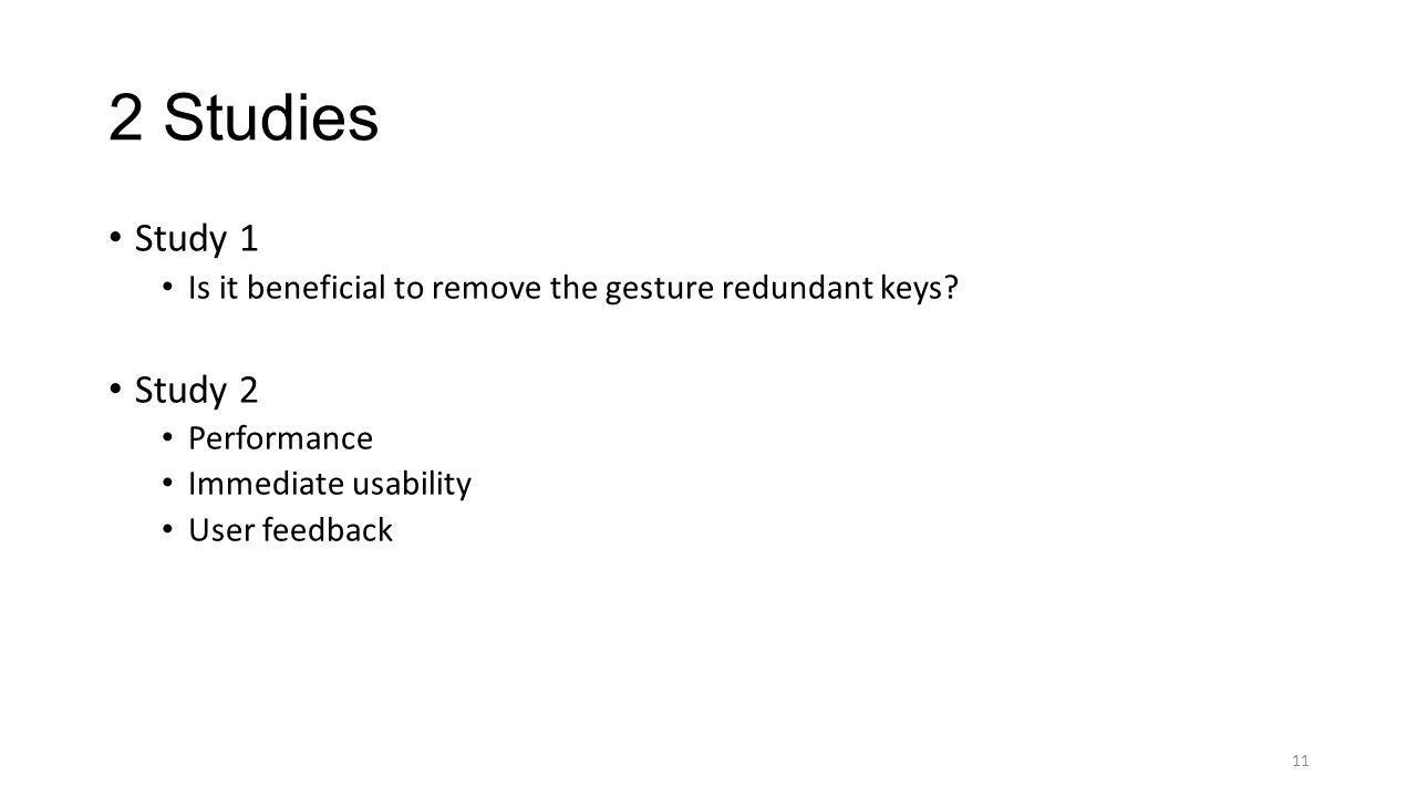 2 Studies Study 1. Is it beneficial to remove the gesture redundant keys Study 2. Performance. Immediate usability.