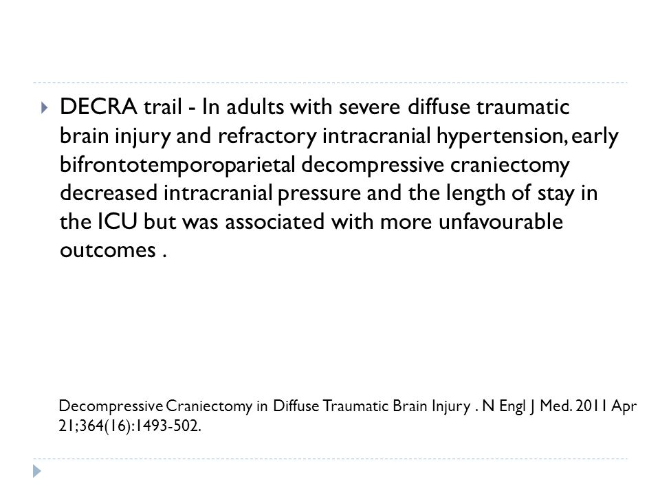DECRA trail - In adults with severe diffuse traumatic brain injury and refractory intracranial hypertension, early bifrontotemporoparietal decompressive craniectomy decreased intracranial pressure and the length of stay in the ICU but was associated with more unfavourable outcomes .