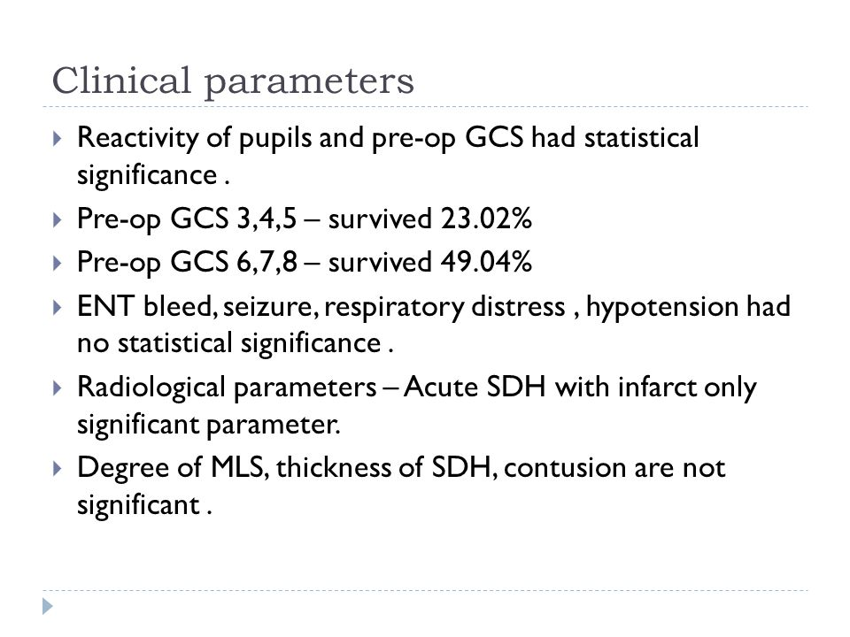 Clinical parameters Reactivity of pupils and pre-op GCS had statistical significance . Pre-op GCS 3,4,5 – survived 23.02%