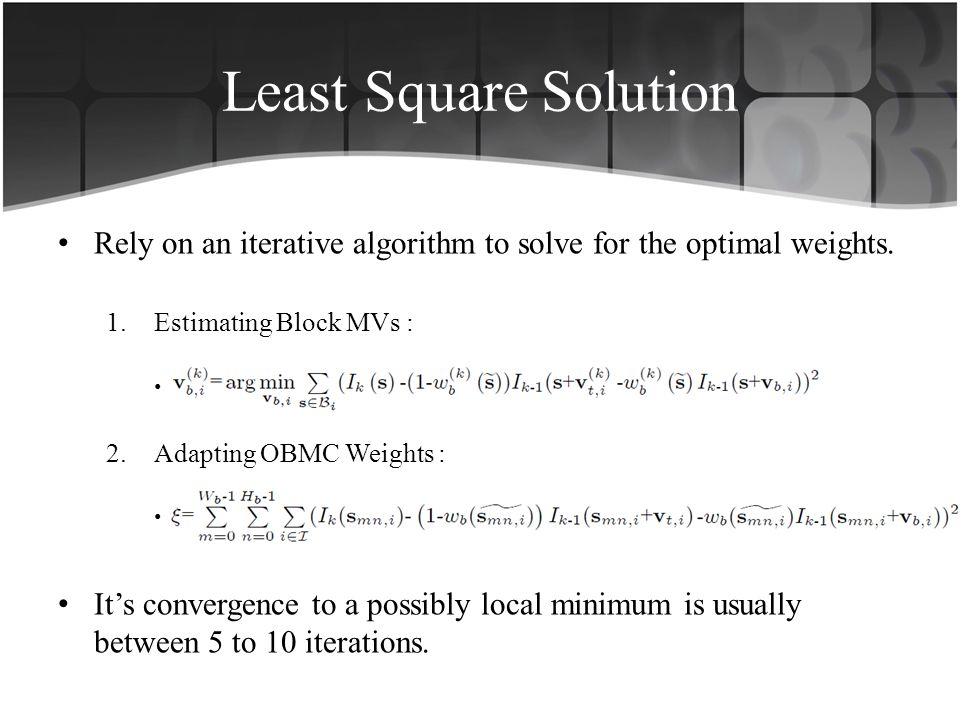 Least Square Solution Rely on an iterative algorithm to solve for the optimal weights. Estimating Block MVs :