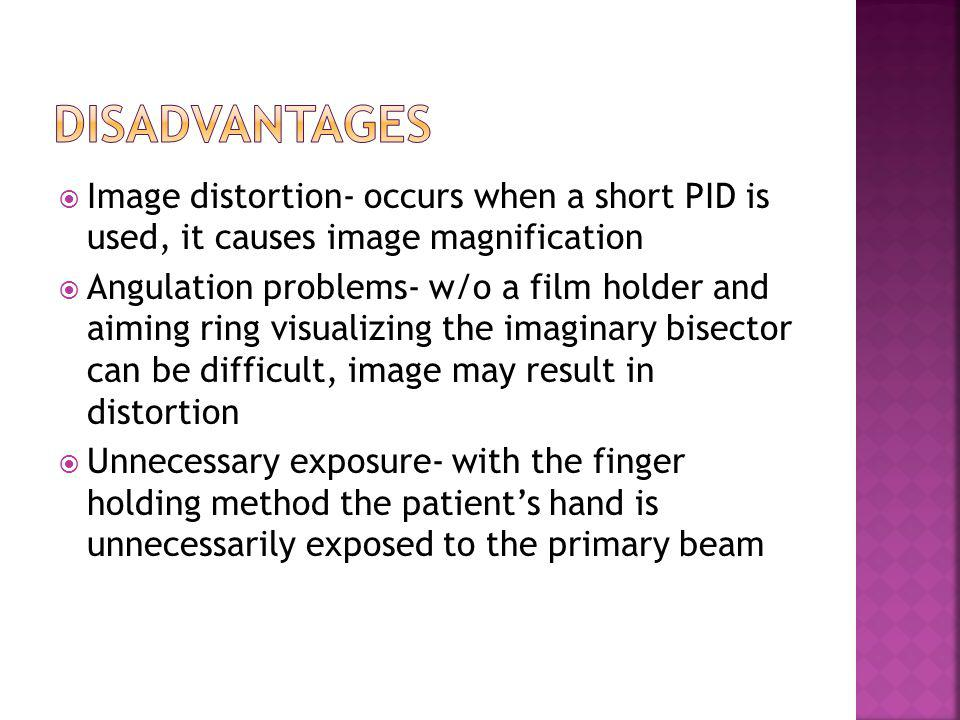 Disadvantages Image distortion- occurs when a short PID is used, it causes image magnification.