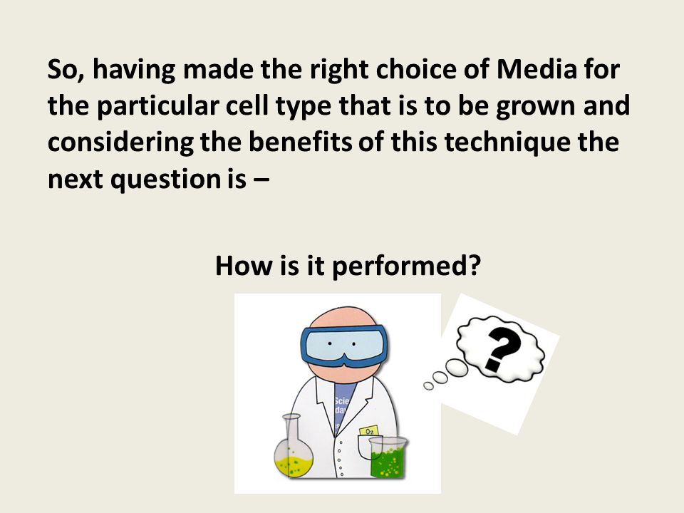 So, having made the right choice of Media for the particular cell type that is to be grown and considering the benefits of this technique the next question is –
