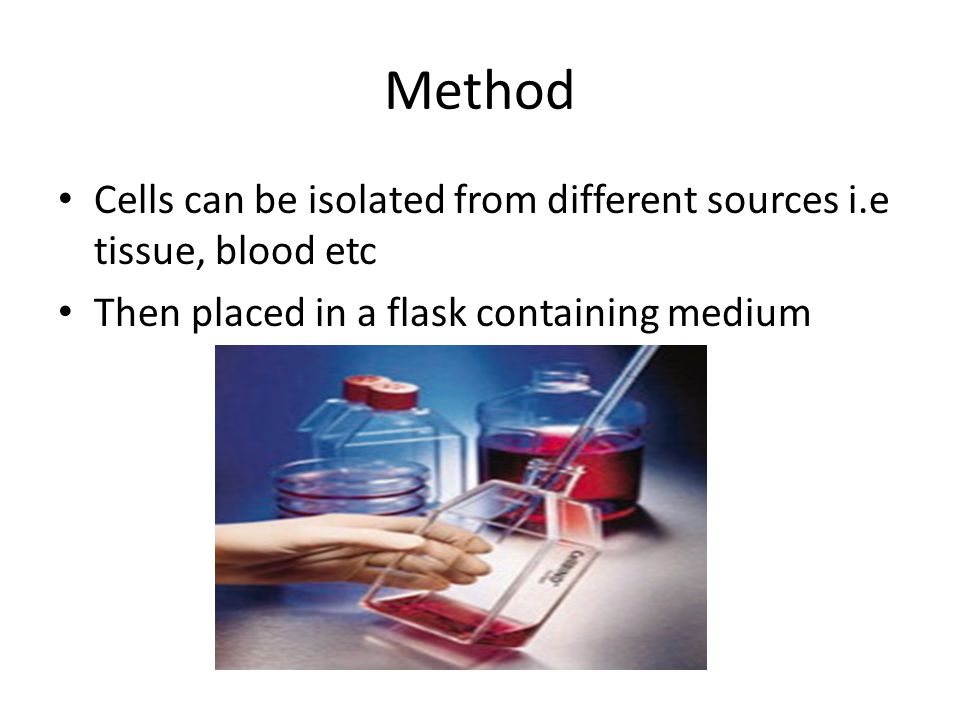 Method Cells can be isolated from different sources i.e tissue, blood etc.