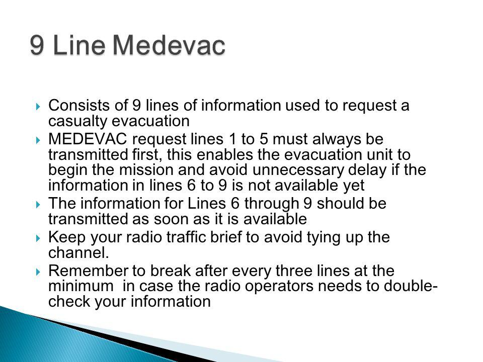 9 Line Medevac Consists of 9 lines of information used to request a casualty evacuation.