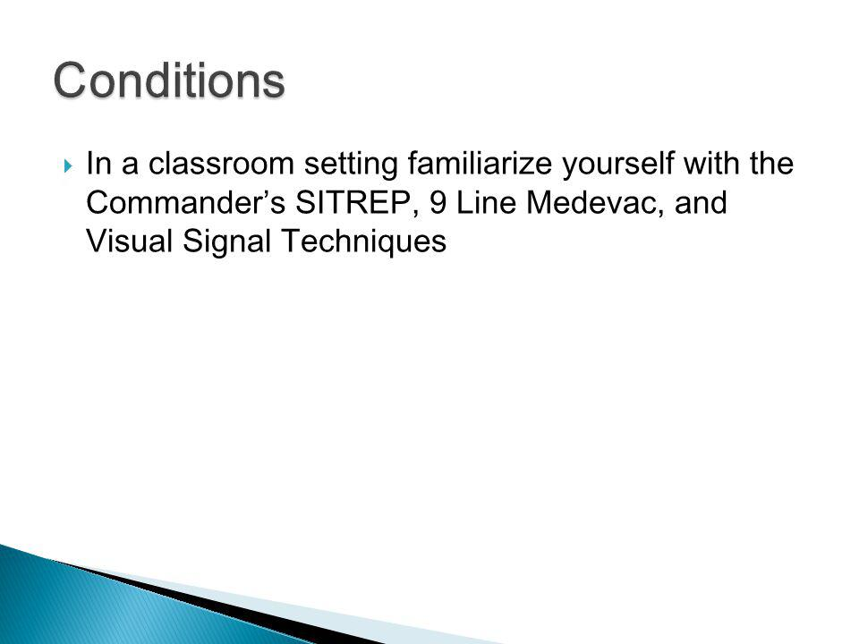 Conditions In a classroom setting familiarize yourself with the Commander's SITREP, 9 Line Medevac, and Visual Signal Techniques.