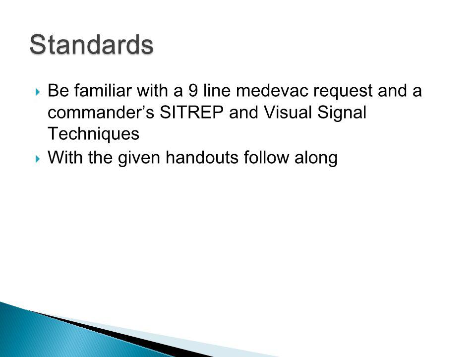 Standards Be familiar with a 9 line medevac request and a commander's SITREP and Visual Signal Techniques.