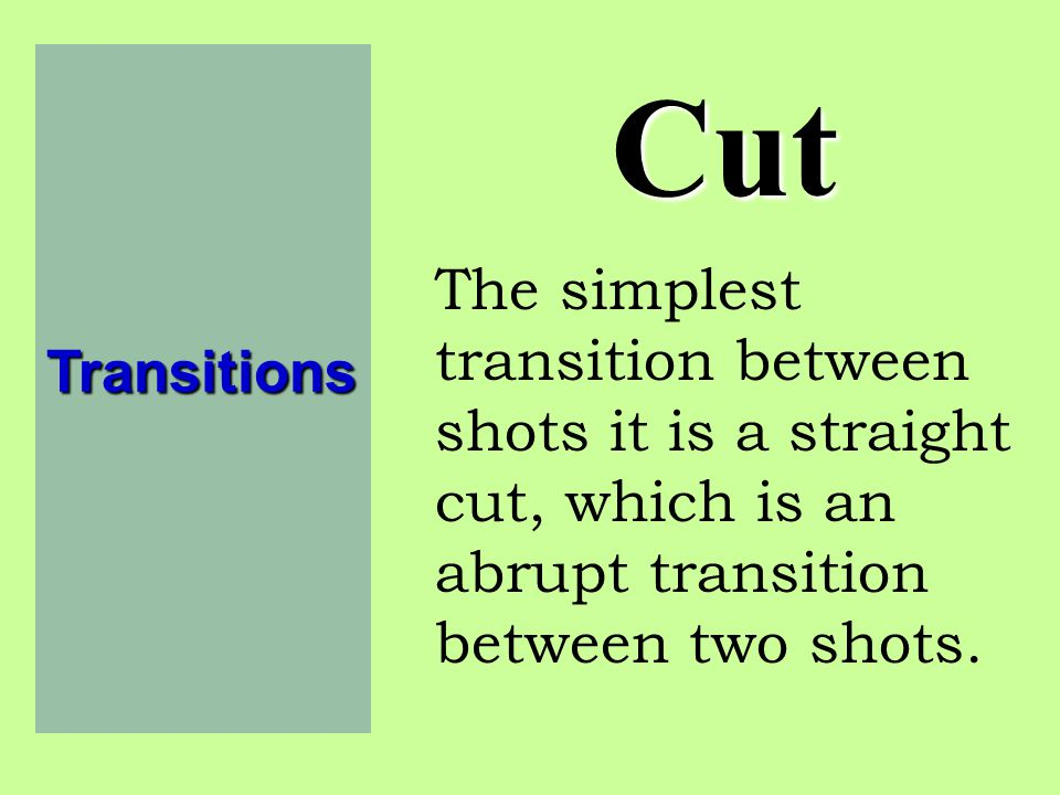Transitions Cut. The simplest transition between shots it is a straight cut, which is an abrupt transition between two shots.