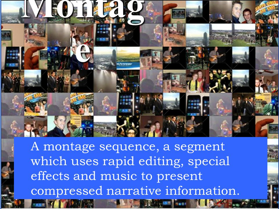 Montage A montage sequence, a segment which uses rapid editing, special effects and music to present compressed narrative information.
