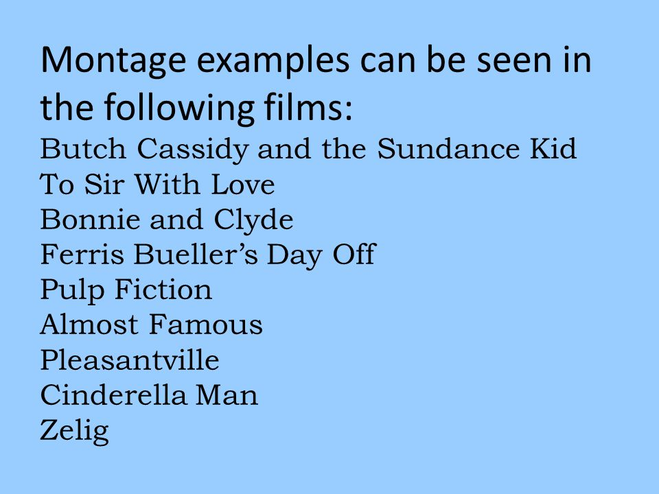 Montage examples can be seen in the following films: Butch Cassidy and the Sundance Kid To Sir With Love Bonnie and Clyde Ferris Bueller's Day Off Pulp Fiction Almost Famous Pleasantville Cinderella Man Zelig