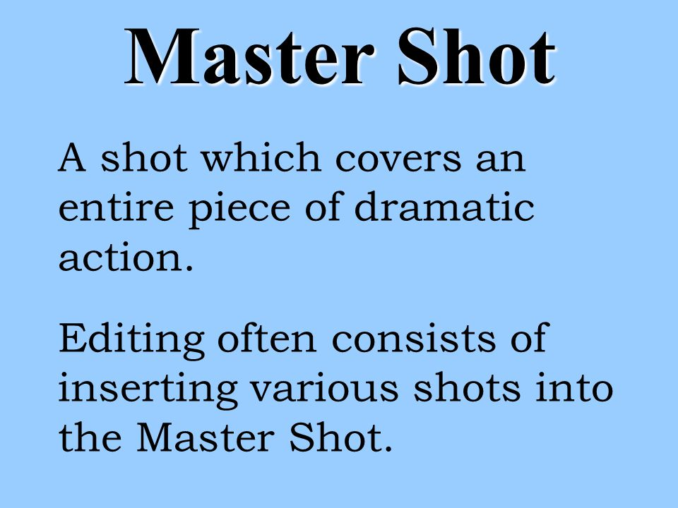 Master Shot A shot which covers an entire piece of dramatic action.