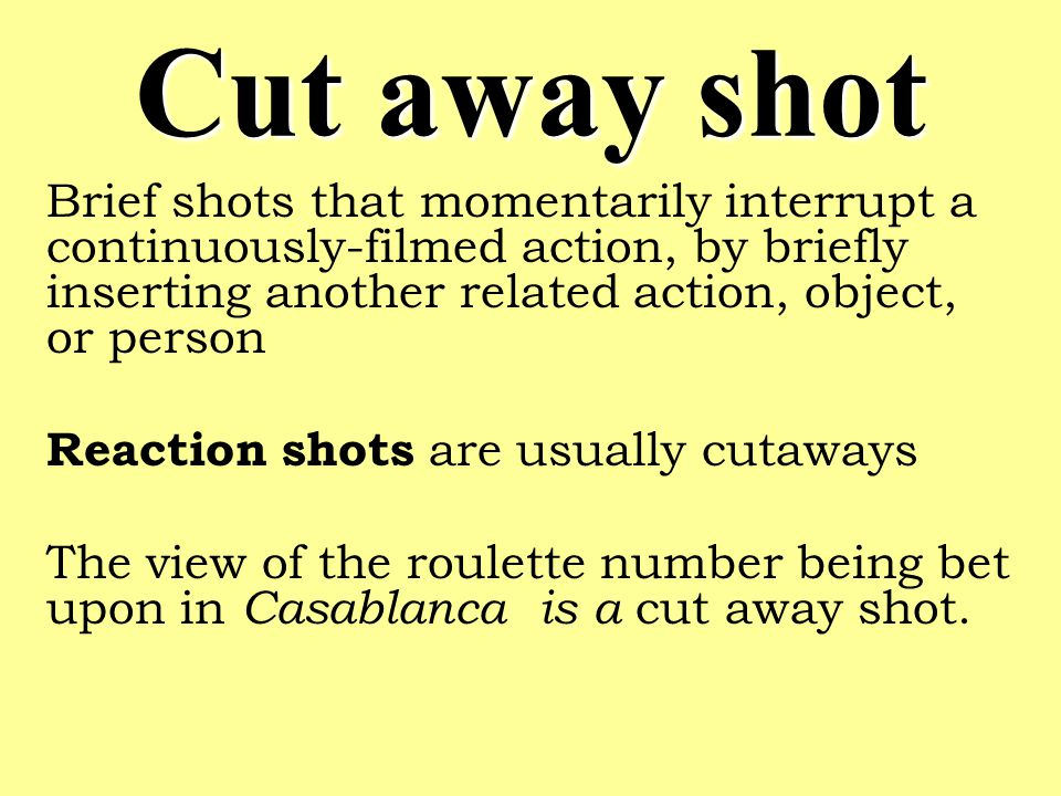 Cut away shot Brief shots that momentarily interrupt a continuously-filmed action, by briefly inserting another related action, object, or person.