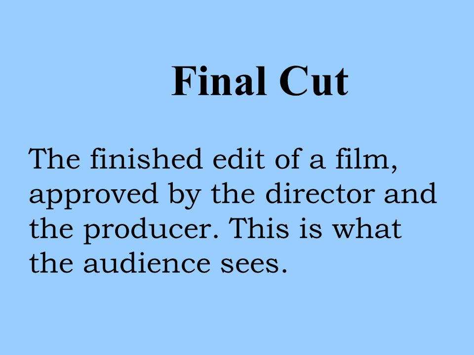 Final Cut The finished edit of a film, approved by the director and the producer.