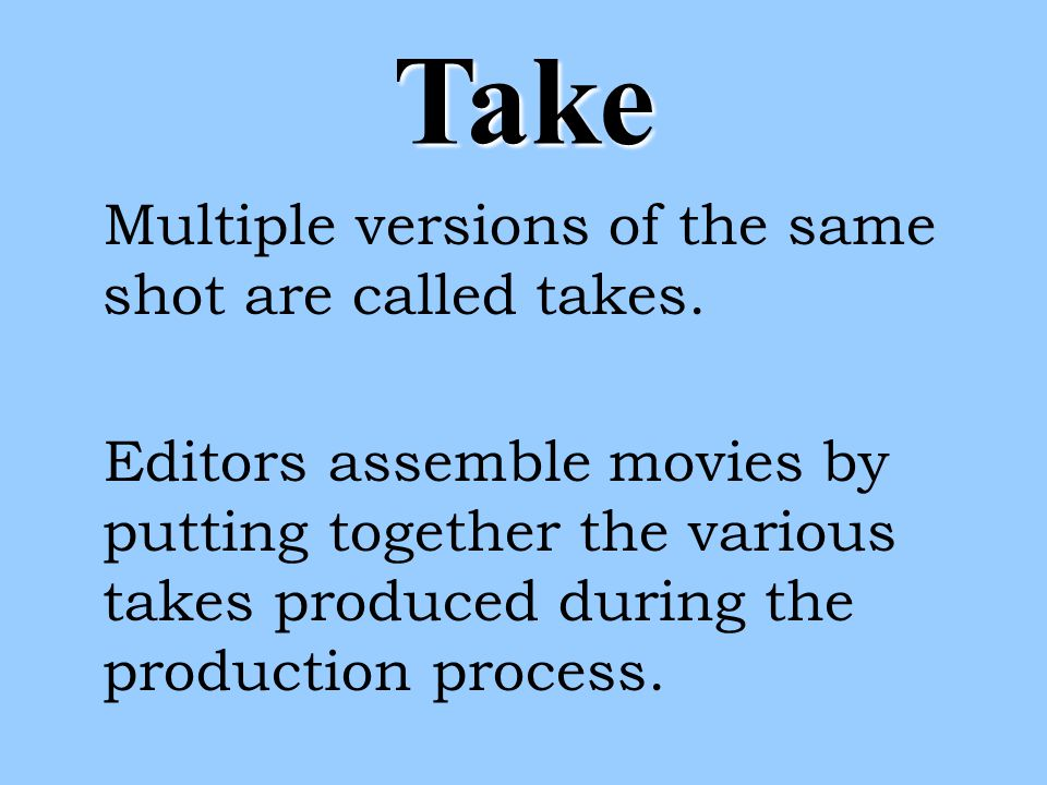 Take Multiple versions of the same shot are called takes.