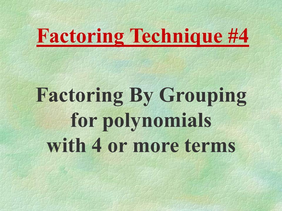 Factoring Technique #4 Factoring By Grouping for polynomials with 4 or more terms