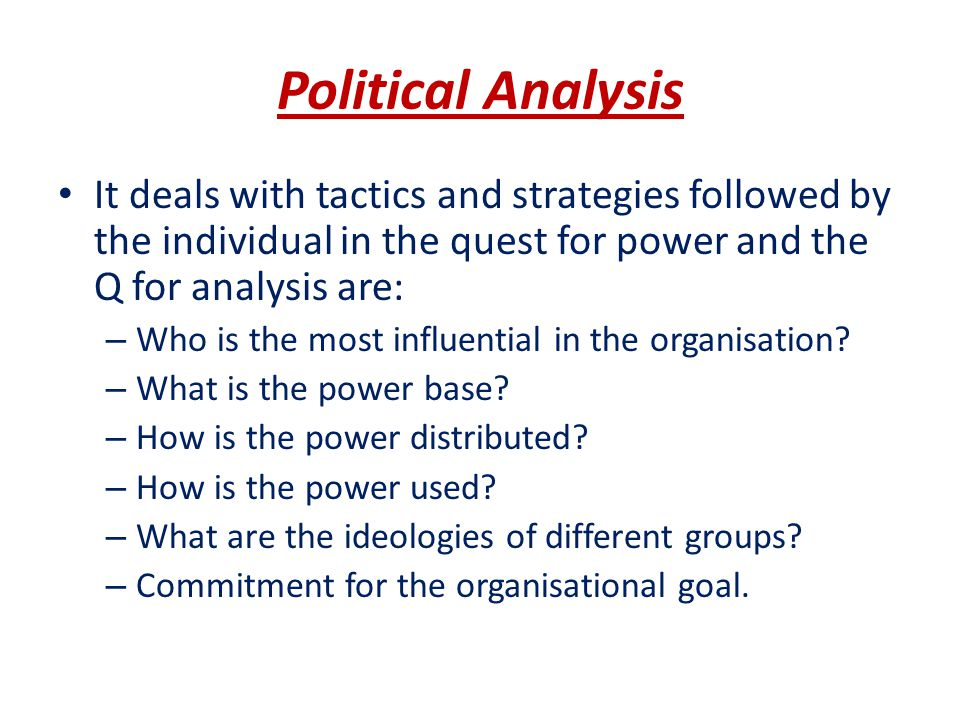 Political Analysis It deals with tactics and strategies followed by the individual in the quest for power and the Q for analysis are: